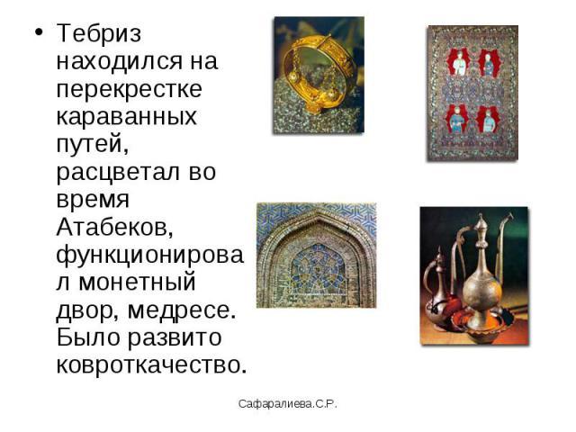 Тебриз находился на перекрестке караванных путей, расцветал во время Атабеков, функционировал монетный двор, медресе. Было развито ковроткачество.
