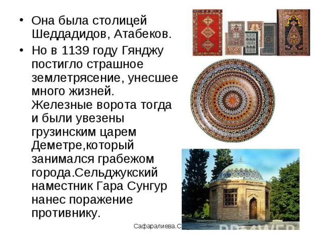 Она была столицей Шеддадидов, Атабеков.Но в 1139 году Гянджу постигло страшное землетрясение, унесшее много жизней. Железные ворота тогда и были увезены грузинским царем Деметре,который занимался грабежом города.Сельджукский наместник Гара Сунгур на…