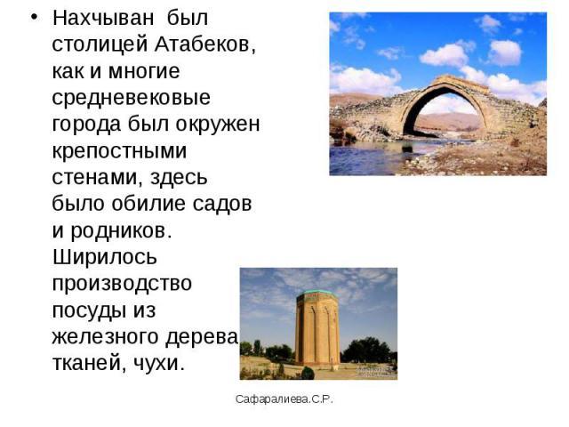 Нахчыван был столицей Атабеков, как и многие средневековые города был окружен крепостными стенами, здесь было обилие садов и родников. Ширилось производство посуды из железного дерева, тканей, чухи.