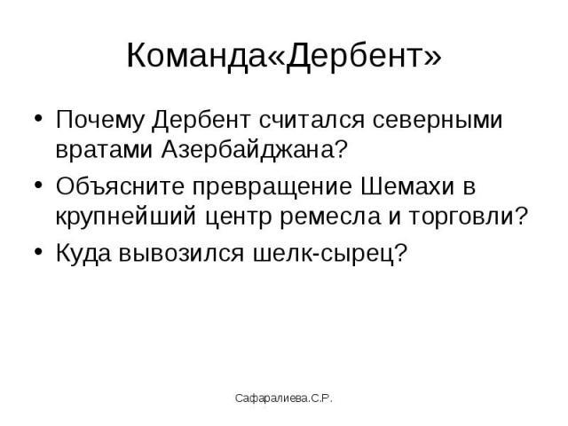 Команда«Дербент»Почему Дербент считался северными вратами Азербайджана?Объясните превращение Шемахи в крупнейший центр ремесла и торговли?Куда вывозился шелк-сырец?