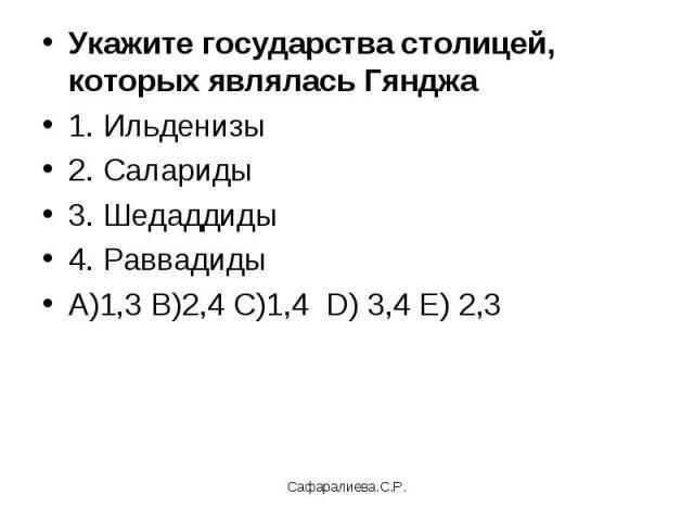 Укажите государства столицей, которых являлась Гянджа1. Ильденизы2. Салариды3. Шедаддиды4. РаввадидыА)1,3 В)2,4 С)1,4 D) 3,4 Е) 2,3