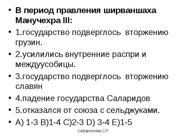 В период правления ширваншаха Манучехра III:1.государство подверглось вторжению грузин.2.усилились внутренние распри и междуусобицы.3.государство подверглось вторжению славян 4.падение государства Саларидов5.отказался от союза с сельджуками.А) 1-3 В…