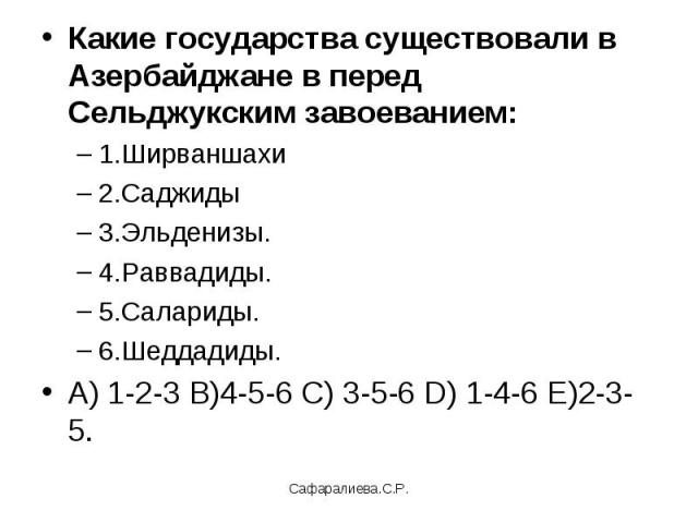 Какие государства существовали в Азербайджане в перед Сельджукским завоеванием:1.Ширваншахи 2.Саджиды 3.Эльденизы.4.Раввадиды.5.Салариды.6.Шеддадиды.А) 1-2-3 В)4-5-6 С) 3-5-6 D) 1-4-6 Е)2-3-5.