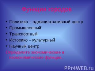 Функции городов Политико – административный центрПромышленныйТранспортныйИсторик