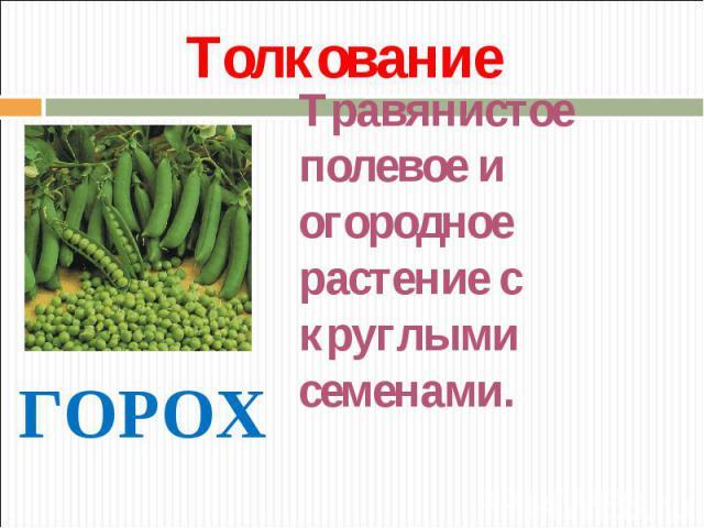 Толкование Травянистое полевое и огородное растение с круглыми семенами. ГОРОХ