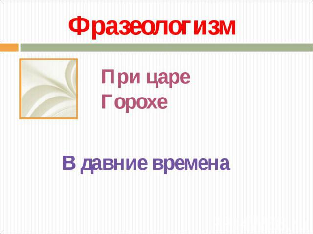 ФразеологизмПри царе ГорохеВ давние времена