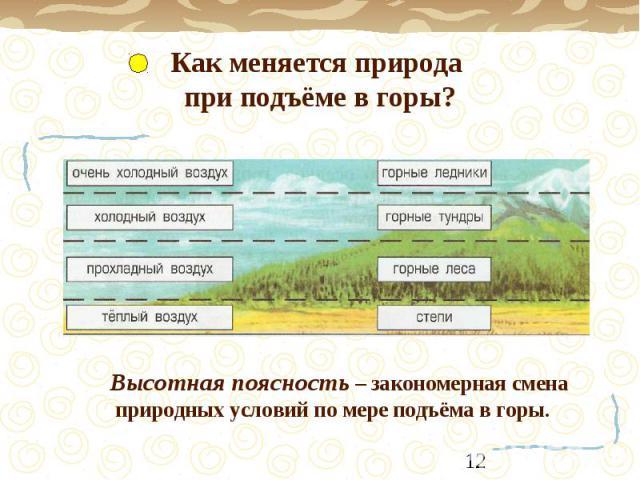 Как меняется природа при подъёме в горы?Высотная поясность – закономерная смена природных условий по мере подъёма в горы.