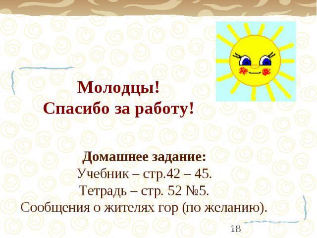 Молодцы!Спасибо за работу! Домашнее задание:Учебник – стр.42 – 45. Тетрадь – стр. 52 №5. Сообщения о жителях гор (по желанию).