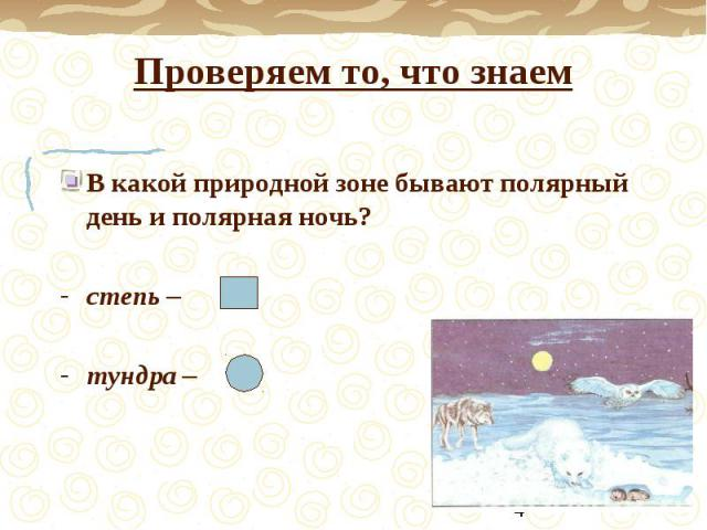 Проверяем то, что знаемВ какой природной зоне бывают полярный день и полярная ночь?степь –тундра –