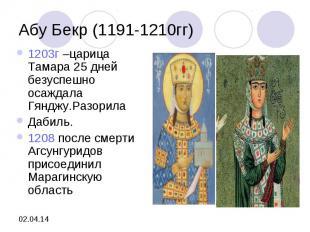 Абу Бекр (1191-1210гг)1203г –царица Тамара 25 дней безуспешно осаждала Гянджу.Ра