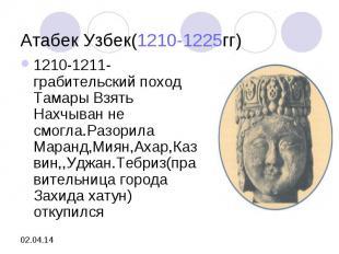 Атабек Узбек(1210-1225гг)1210-1211- грабительский поход Тамары Взять Нахчыван не