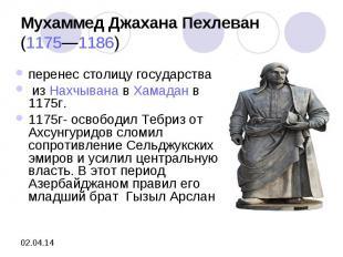 Мухаммед Джахана Пехлеван(1175—1186) перенес столицу государства изНахчыванав
