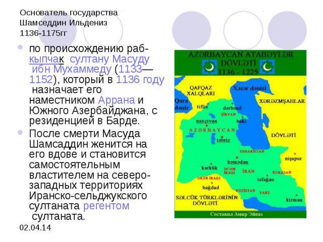 Основатель государстваШамседдин Ильдениз1136-1175ггпо происхождению раб-кыпчак султануМасуду ибн Мухаммеду(1133—1152), который в1136 годуназначает его наместникомАрранаи Южного Азербайджана, с резиденцией в Барде.После смерти Масуда Шамсаддин…