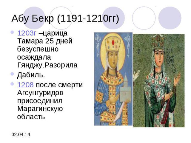 Абу Бекр (1191-1210гг)1203г –царица Тамара 25 дней безуспешно осаждала Гянджу.РазорилаДабиль.1208 после смерти Агсунгуридов присоединил Марагинскую область