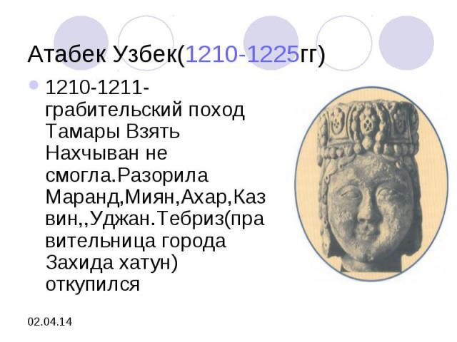 Атабек Узбек(1210-1225гг)1210-1211- грабительский поход Тамары Взять Нахчыван не смогла.Разорила Маранд,Миян,Ахар,Казвин,,Уджан.Тебриз(правительница города Захида хатун) откупился