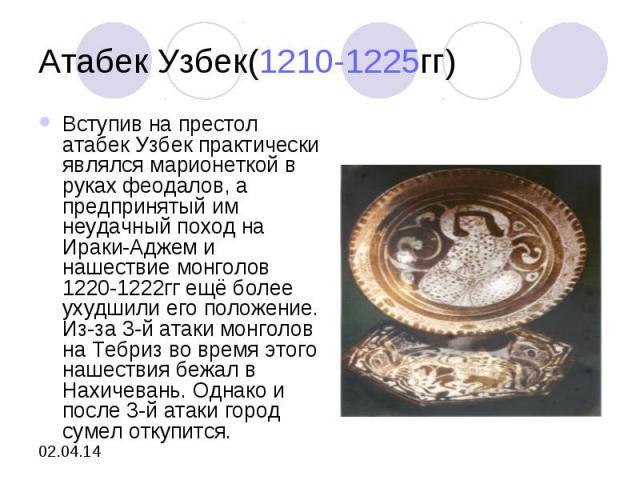 Атабек Узбек(1210-1225гг)Вступив на престол атабек Узбек практически являлся марионеткой в руках феодалов, а предпринятый им неудачный поход на Ираки-Аджем и нашествие монголов 1220-1222гг ещё более ухудшили его положение. Из-за 3-й атаки монголов н…