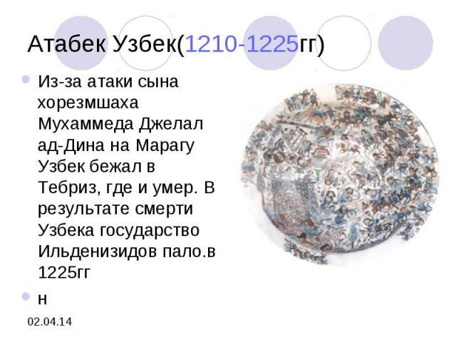 Атабек Узбек(1210-1225гг)Из-за атаки сына хорезмшаха Мухаммеда Джелал ад-Дина на Марагу Узбек бежал в Тебриз, где и умер. В результате смерти Узбека государство Ильденизидов пало.в 1225ггн