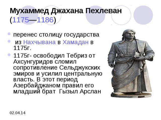 Мухаммед Джахана Пехлеван(1175—1186) перенес столицу государства изНахчыванавХамадан в 1175г. 1175г- освободил Тебриз от Ахсунгуридов сломил сопротивление Сельджукских эмиров и усилил центральную власть. В этот период Азербайджаном правил его мл…