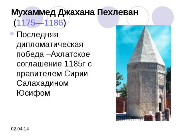 Мухаммед Джахана Пехлеван (1175—1186) Последняя дипломатическая победа –Ахлатское соглашение 1185г с правителем Сирии Салахадином Юсифом