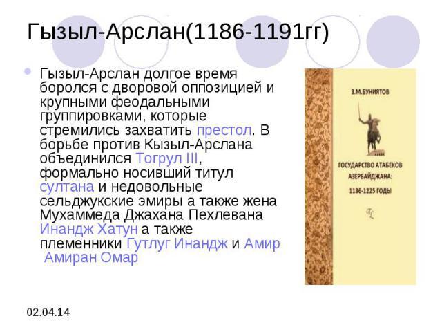 Гызыл-Арслан(1186-1191гг)Гызыл-Арслан долгое время боролся с дворовой оппозицией и крупными феодальными группировками, которые стремились захватитьпрестол. В борьбе против Кызыл-Арслана объединилсяТогрул III, формально носивший титулсултанаи нед…