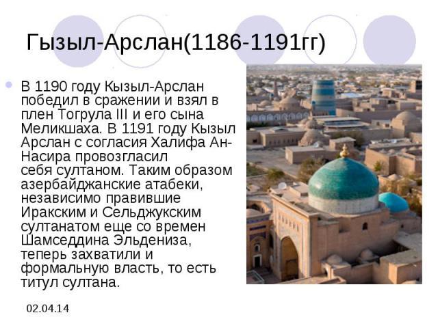 Гызыл-Арслан(1186-1191гг)В1190 годуКызыл-Арслан победил в сражении и взял в плен Тогрула III и его сына Меликшаха. В1191 годуКызыл Арслан с согласия Халифа Ан-Насира провозгласил себясултаном. Таким образом азербайджанские атабеки, независимо п…