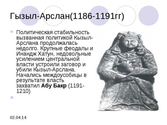 Гызыл-Арслан(1186-1191гг)Политическая стабильность вызванная политикой Кызыл-Арслана продолжалась недолго. Крупные феодалы и Инандж Хатун, недовольные усилением центральной власти устроили заговор и убили Кызыл-Арслана. Начались междоусобицы в резул…