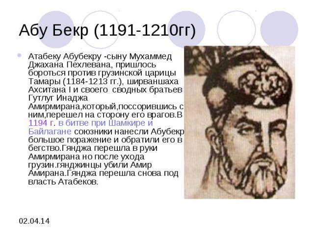 Абу Бекр (1191-1210гг)Атабеку Абубекру -сыну Мухаммед Джахана Пехлевана, пришлось бороться против грузинской царицы Тамары (1184-1213 гг.), ширваншаха Ахситана I и своего сводных братьев Гутлуг Инаджа Амирмирана,который,поссорившись с ним,перешел на…