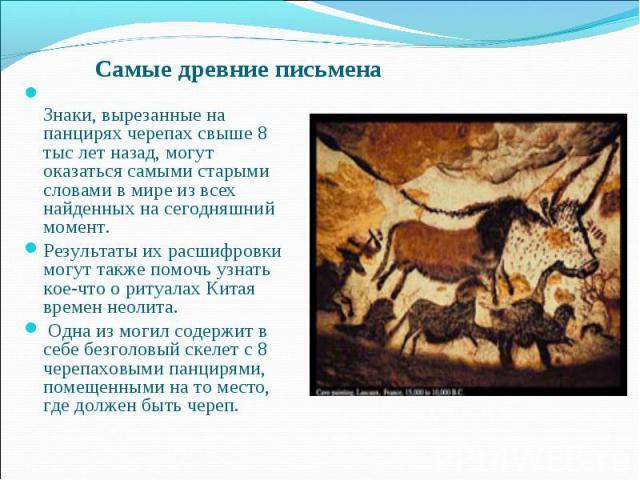 Самые древние письмена Знаки, вырезанные на панцирях черепах свыше 8 тыс лет назад, могут оказаться самыми старыми словами в мире из всех найденных на сегодняшний момент. Результаты их расшифровки могут также помочь узнать кое-что о ритуалах Китая в…