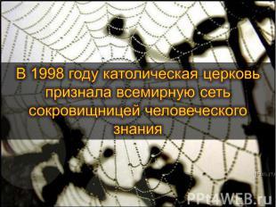 В 1998 году католическая церковь признала всемирную сеть сокровищницей человечес