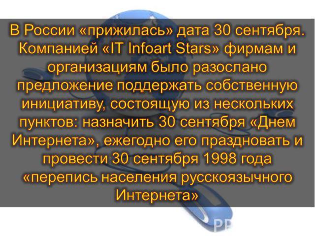 В России «прижилась» дата 30 сентября. Компанией «IT Infoart Stars» фирмам и организациям было разослано предложение поддержать собственную инициативу, состоящую из нескольких пунктов: назначить 30 сентября «Днем Интернета», ежегодно его праздновать…