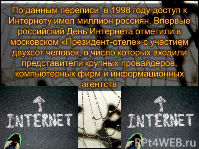 По данным переписи, в 1998 году доступ к Интернету имел миллион россиян. Впервые российский День Интернета отметили в московском «Президент-отеле» с участием двухсот человек, в число которых входили представители крупных провайдеров, компьютерных фи…