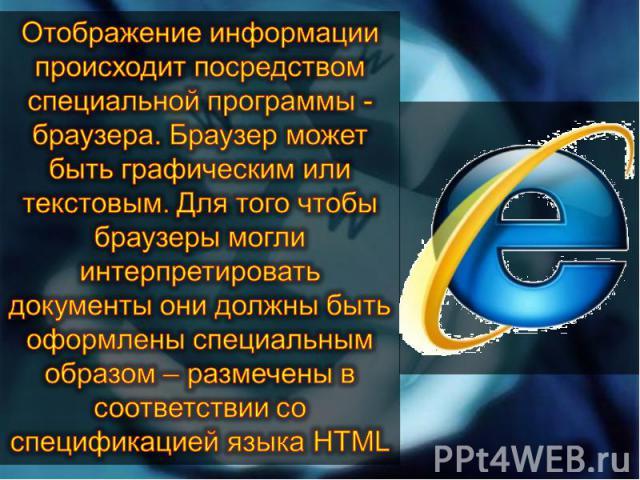 Отображение информации происходит посредством специальной программы - браузера. Браузер может быть графическим или текстовым. Для того чтобы браузеры могли интерпретировать документы они должны быть оформлены специальным образом – размечены в соотве…