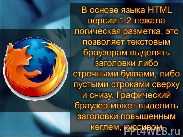 В основе языка HTML версии 1.2 лежала логическая разметка, это позволяет текстовым браузерам выделять заголовки либо строчными буквами, либо пустыми строками сверху и снизу. Графический браузер может выделить заголовки повышенным кеглем, курсивом