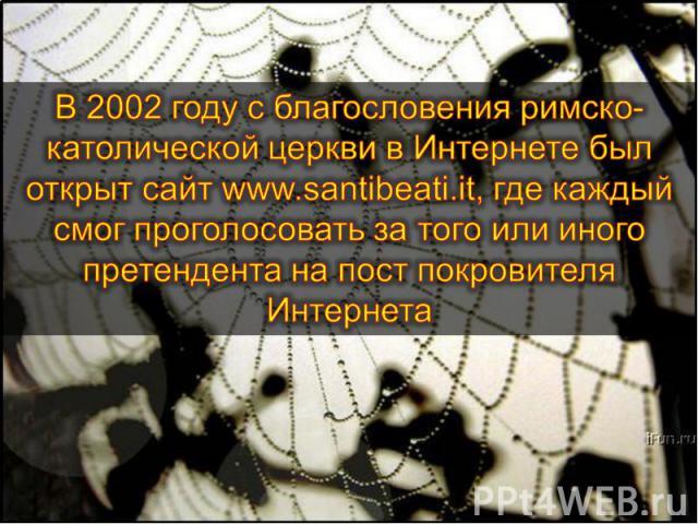 В 2002 году с благословения римско-католической церкви в Интернете был открыт сайт www.santibeati.it, где каждый смог проголосовать за того или иного претендента на пост покровителя Интернета
