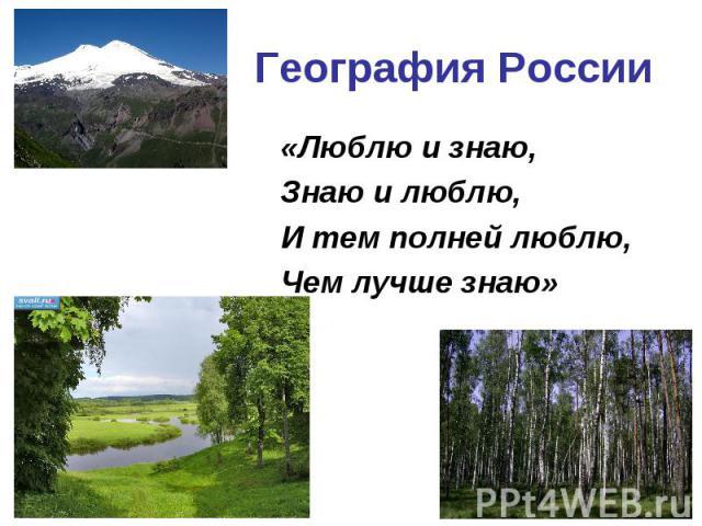 География России «Люблю и знаю,Знаю и люблю,И тем полней люблю,Чем лучше знаю»