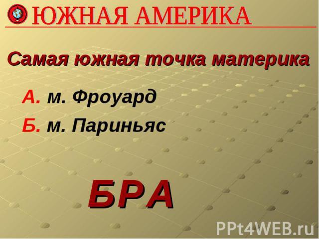 ЮЖНАЯ АМЕРИКАСамая южная точка материка А. м. Фроуард Б. м. Париньяс