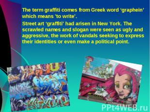The term graffiti comes from Greek word 'graphein' which means 'to write'. Stree