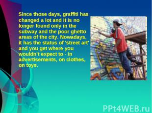 Since those days, graffiti has changed a lot and it is no longer found only in t