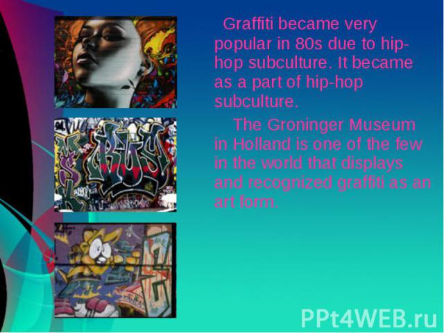 Graffiti became very popular in 80s due to hip-hop subculture. It became as a part of hip-hop subculture. The Groninger Museum in Holland is one of the few in the world that displays and recognized graffiti as an art form.