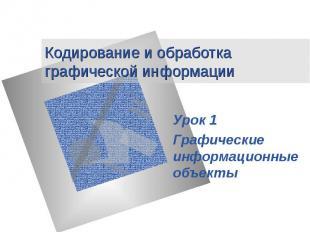 Кодирование и обработка графической информации Урок 1 Графические информационные