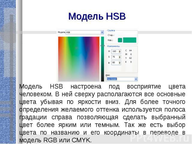 Модель HSBМодель HSB настроена под восприятие цвета человеком. В ней сверху располагаются все основные цвета убывая по яркости вниз. Для более точного определения желаемого оттенка используется полоса градации справа позволяющая сделать выбранный цв…