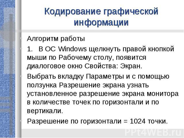 Кодирование графической информацииАлгоритм работы1.В ОС Windows щелкнуть правой кнопкой мыши по Рабочему столу, появится диалоговое окно Свойства: Экран.Выбрать вкладку Параметры и с помощью ползунка Разрешение экрана узнать установленное разрешение…