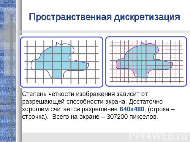 Пространственная дискретизация Степень четкости изображения зависит от разрешающей способности экрана. Достаточно хорошим считается разрешение 640x480, (строка – строчка). Всего на экране – 307200 пикселов.