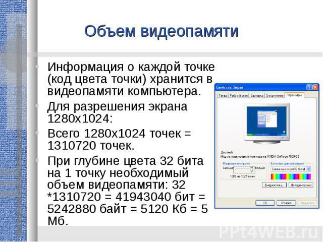 Объем видеопамятиИнформация о каждой точке (код цвета точки) хранится в видеопамяти компьютера.Для разрешения экрана 1280х1024:Всего 1280х1024 точек = 1310720 точек. При глубине цвета 32 бита на 1 точку необходимый объем видеопамяти: 32 *1310720 = 4…