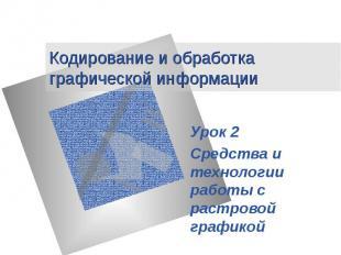Кодирование и обработка графической информации Урок 2 Средства и технологии рабо