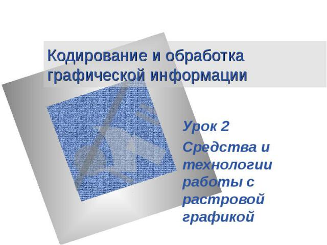 Кодирование и обработка графической информации Урок 2 Средства и технологии работы с растровой графикой