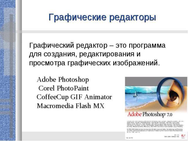 Графические редакторы Графический редактор – это программа для создания, редактирования и просмотра графических изображений. Adobe Photoshop Corel PhotoPaintCoffeeCup GIF AnimatorMacromedia Flash MX