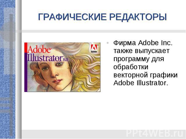 ГРАФИЧЕСКИЕ РЕДАКТОРЫФирма Adobe Inc. также выпускает программу для обработки векторной графики Adobe Illustrator.