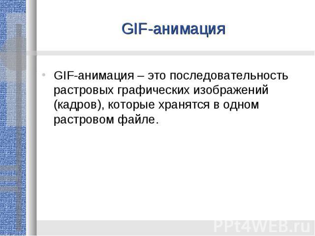 GIF-анимацияGIF-анимация – это последовательность растровых графических изображений (кадров), которые хранятся в одном растровом файле.