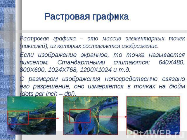 Растровая графика Растровая графика – это массив элементарных точек (пикселей), из которых составляется изображение. Если изображение экранное, то точка называется пикселом. Стандартными считаются: 640Х480, 800Х600, 1024Х768, 1200Х1024 и т.д.С разме…
